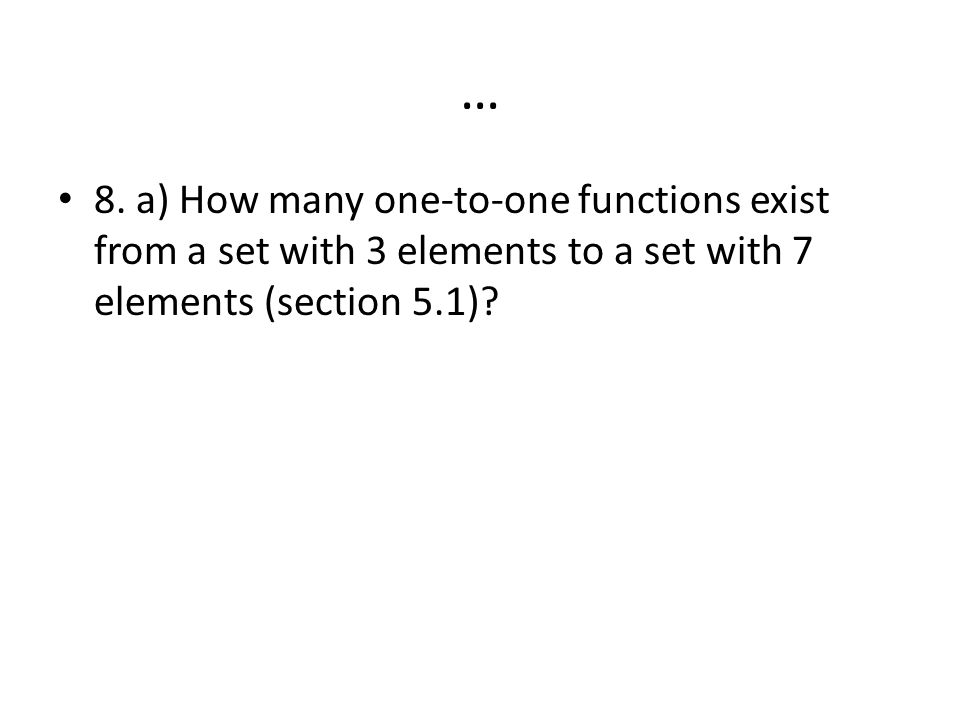 … 8. a) How many one-to-one functions exist from a set with 3 elements to a set with 7 elements (section 5.1)?