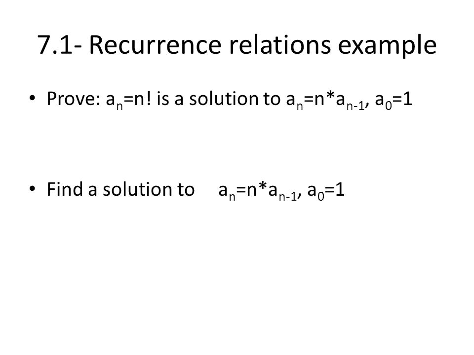 7.1- Recurrence relations example Prove: a n =n! is a solution to a n =n*a n-1, a 0 =1 Find a solution to a n =n*a n-1, a 0 =1