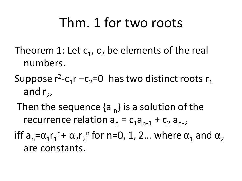 Thm. 1 for two roots Theorem 1: Let c 1, c 2 be elements of the real numbers. Suppose r 2 -c 1 r –c 2 =0 has two distinct roots r 1 and r 2, Then the