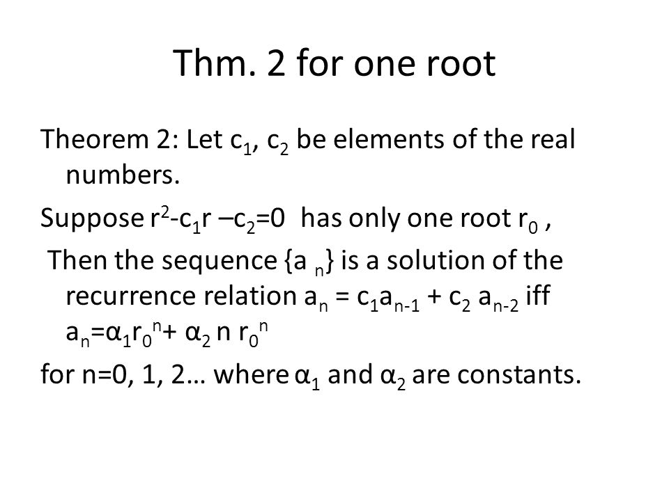 Thm. 2 for one root Theorem 2: Let c 1, c 2 be elements of the real numbers. Suppose r 2 -c 1 r –c 2 =0 has only one root r 0, Then the sequence {a n