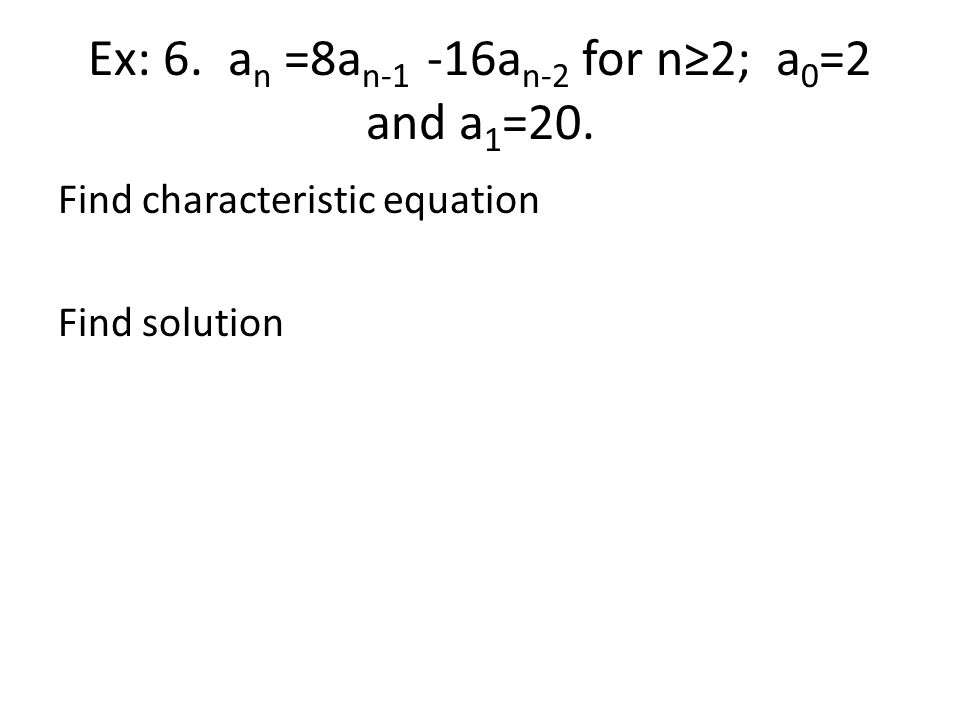 Ex: 6. a n =8a n-1 -16a n-2 for n≥2; a 0 =2 and a 1 =20. Find characteristic equation Find solution