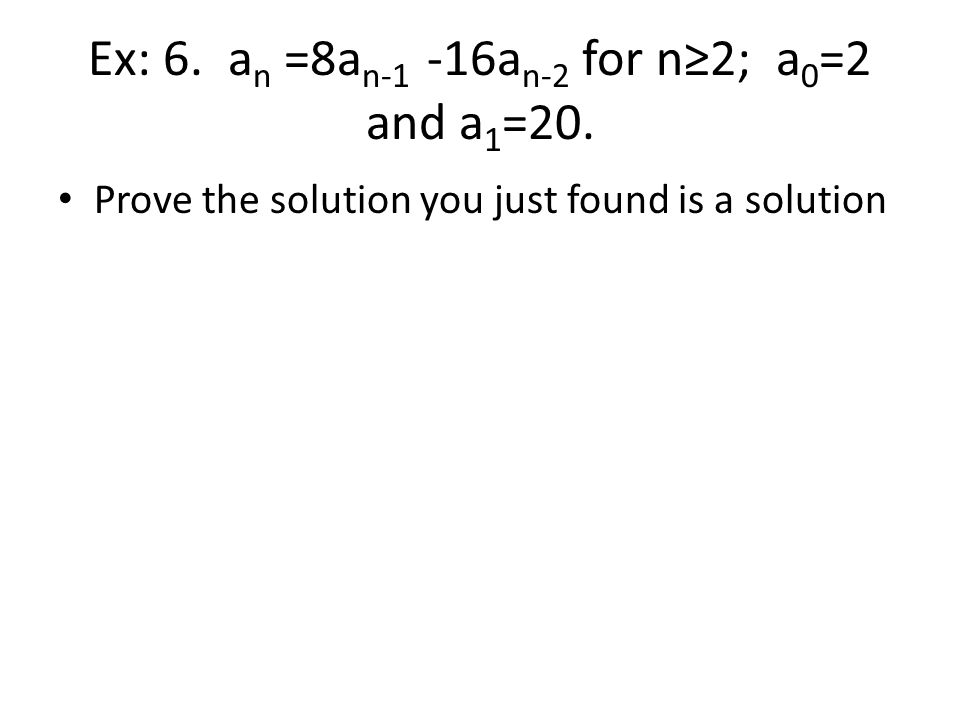 Ex: 6. a n =8a n-1 -16a n-2 for n≥2; a 0 =2 and a 1 =20. Prove the solution you just found is a solution