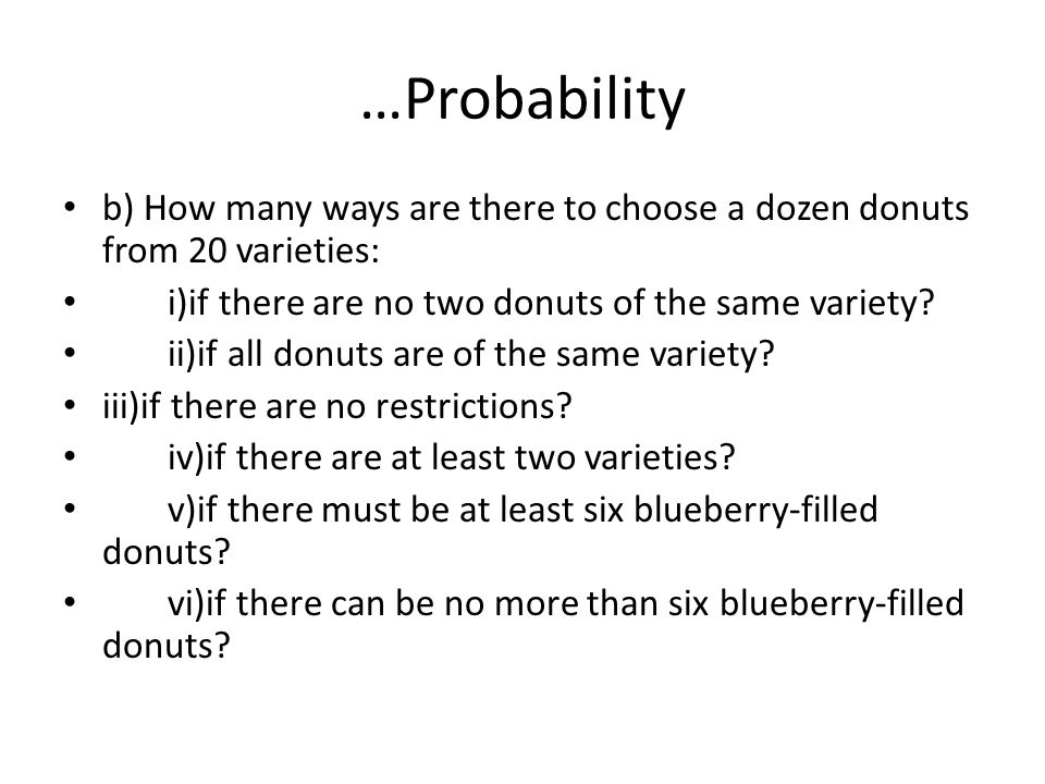 …Probability b) How many ways are there to choose a dozen donuts from 20 varieties: i)if there are no two donuts of the same variety? ii)if all donuts