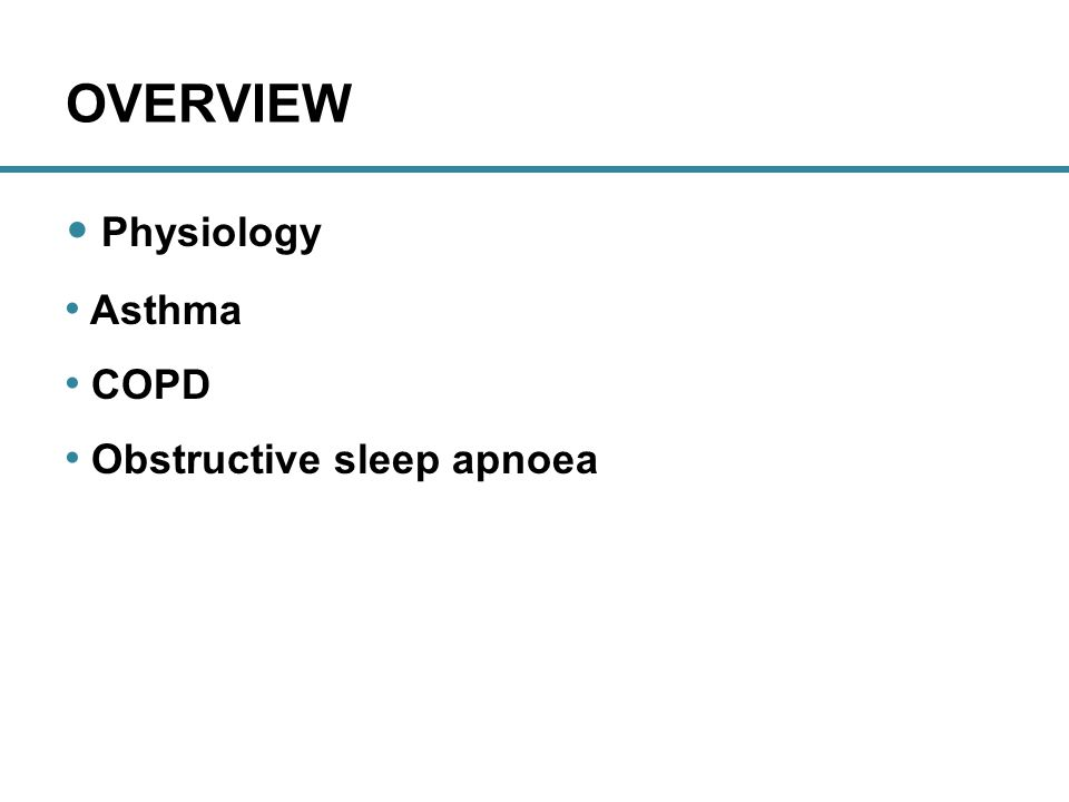OVERVIEW Physiology Asthma COPD Obstructive sleep apnoea