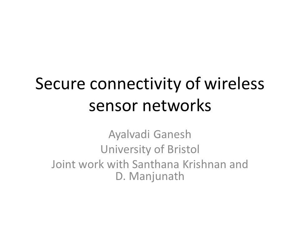 Secure connectivity of wireless sensor networks Ayalvadi Ganesh University of Bristol Joint work with Santhana Krishnan and D.