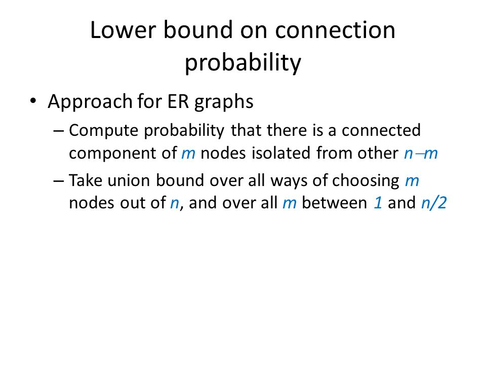 Lower bound on connection probability Approach for ER graphs – Compute probability that there is a connected component of m nodes isolated from other n  m – Take union bound over all ways of choosing m nodes out of n, and over all m between 1 and n/2