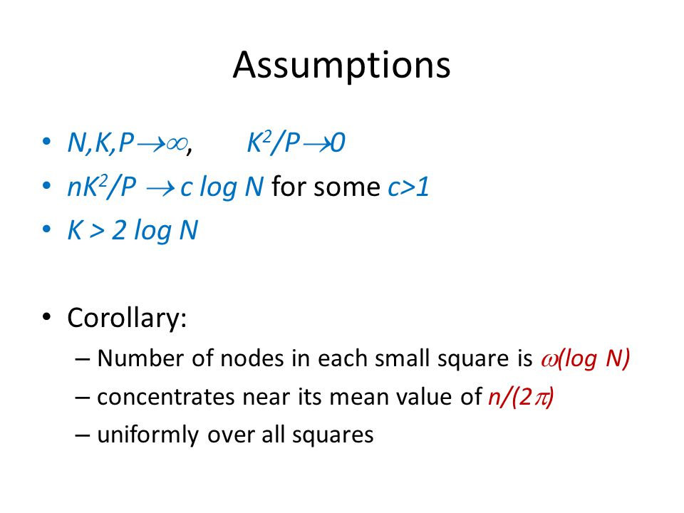 Assumptions N,K,P ,K 2 /P  0 nK 2 /P  c log N for some c>1 K > 2 log N Corollary: – Number of nodes in each small square is  (log N) – concentrates near its mean value of n/(2  ) – uniformly over all squares
