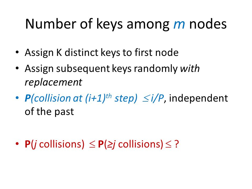 Number of keys among m nodes Assign K distinct keys to first node Assign subsequent keys randomly with replacement P(collision at (i+1) th step)  i/P, independent of the past P(j collisions)  P(≥j collisions)  ?