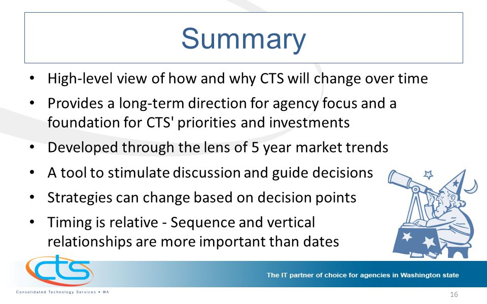 Summary High-level view of how and why CTS will change over time Provides a long-term direction for agency focus and a foundation for CTS priorities and investments Developed through the lens of 5 year market trends A tool to stimulate discussion and guide decisions Strategies can change based on decision points Timing is relative - Sequence and vertical relationships are more important than dates 16