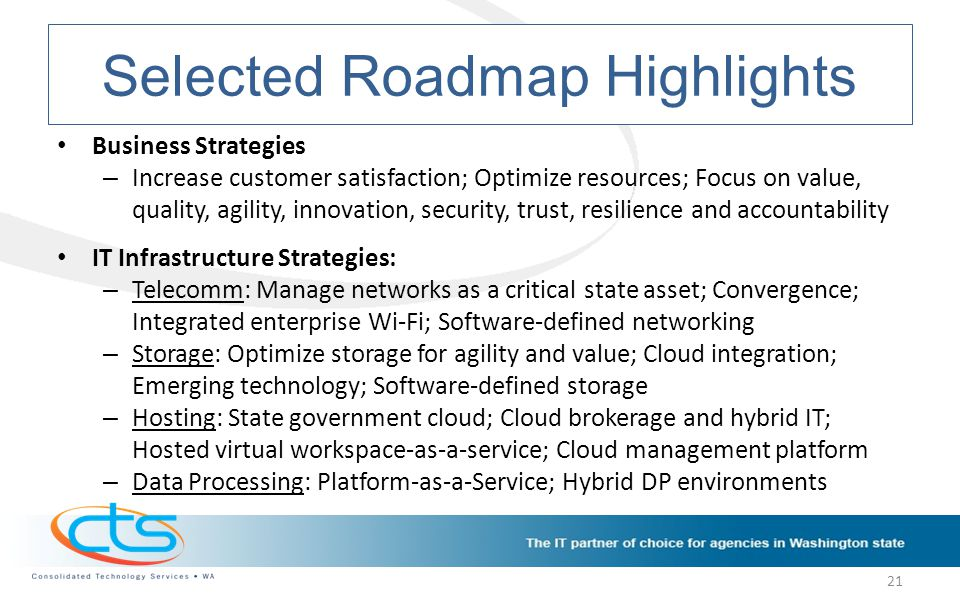 Selected Roadmap Highlights Business Strategies – Increase customer satisfaction; Optimize resources; Focus on value, quality, agility, innovation, security, trust, resilience and accountability IT Infrastructure Strategies: – Telecomm: Manage networks as a critical state asset; Convergence; Integrated enterprise Wi-Fi; Software-defined networking – Storage: Optimize storage for agility and value; Cloud integration; Emerging technology; Software-defined storage – Hosting: State government cloud; Cloud brokerage and hybrid IT; Hosted virtual workspace-as-a-service; Cloud management platform – Data Processing: Platform-as-a-Service; Hybrid DP environments 21