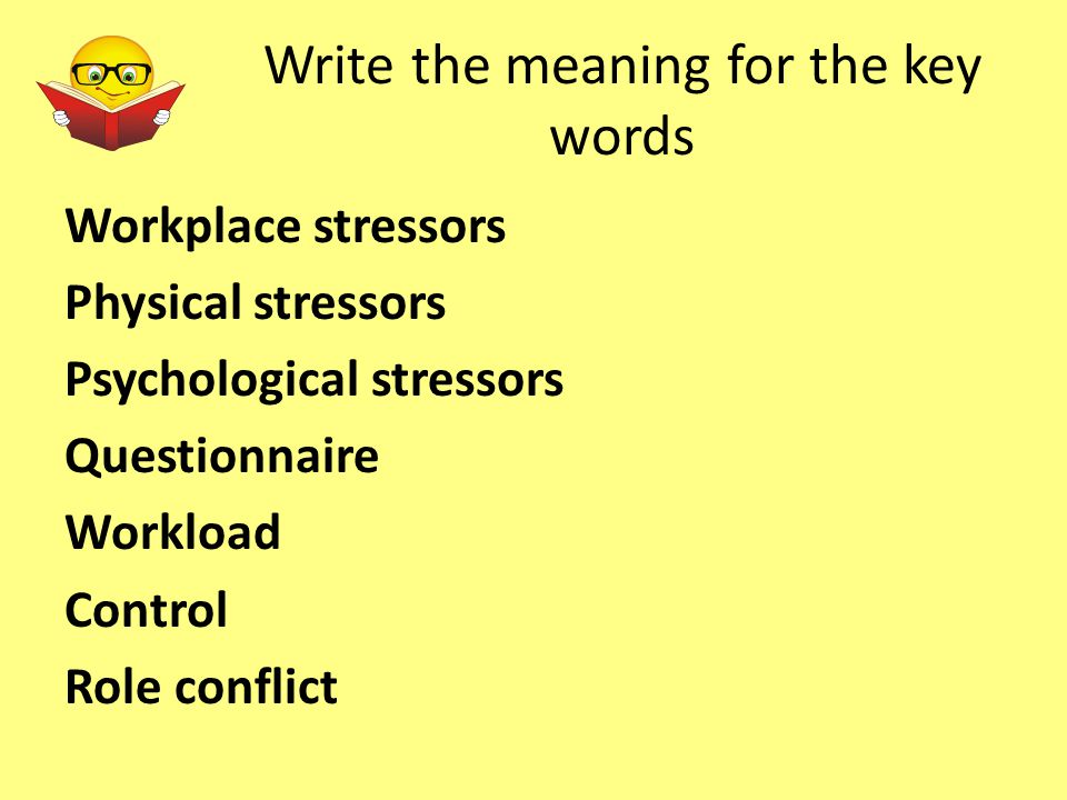 Write the meaning for the key words Workplace stressors Physical stressors Psychological stressors Questionnaire Workload Control Role conflict