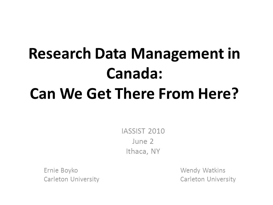 Research Data Management in Canada: Can We Get There From Here? IASSIST 2010 June 2 Ithaca, NY Ernie BoykoWendy WatkinsCarleton University
