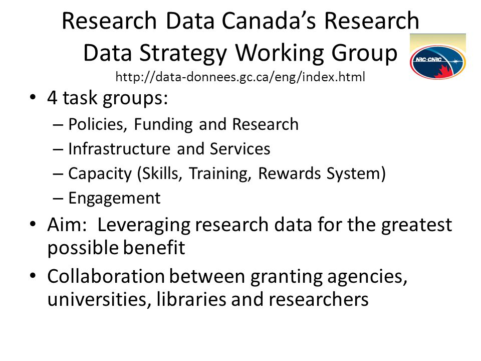 Research Data Canada's Research Data Strategy Working Group http://data-donnees.gc.ca/eng/index.html 4 task groups: – Policies, Funding and Research –