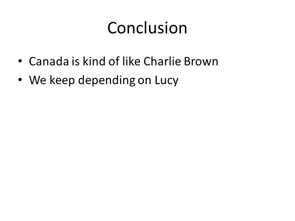 Conclusion Canada is kind of like Charlie Brown We keep depending on Lucy
