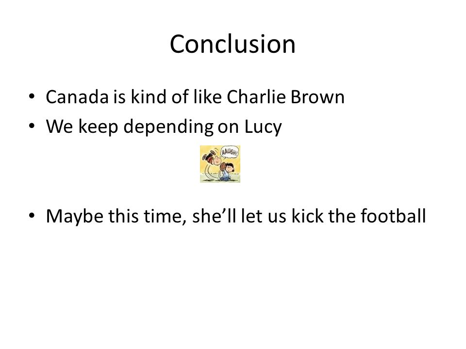 Conclusion Canada is kind of like Charlie Brown We keep depending on Lucy Maybe this time, she'll let us kick the football