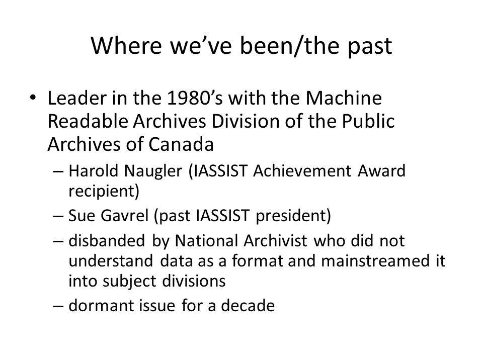 Where we've been/the past Leader in the 1980's with the Machine Readable Archives Division of the Public Archives of Canada – Harold Naugler (IASSIST