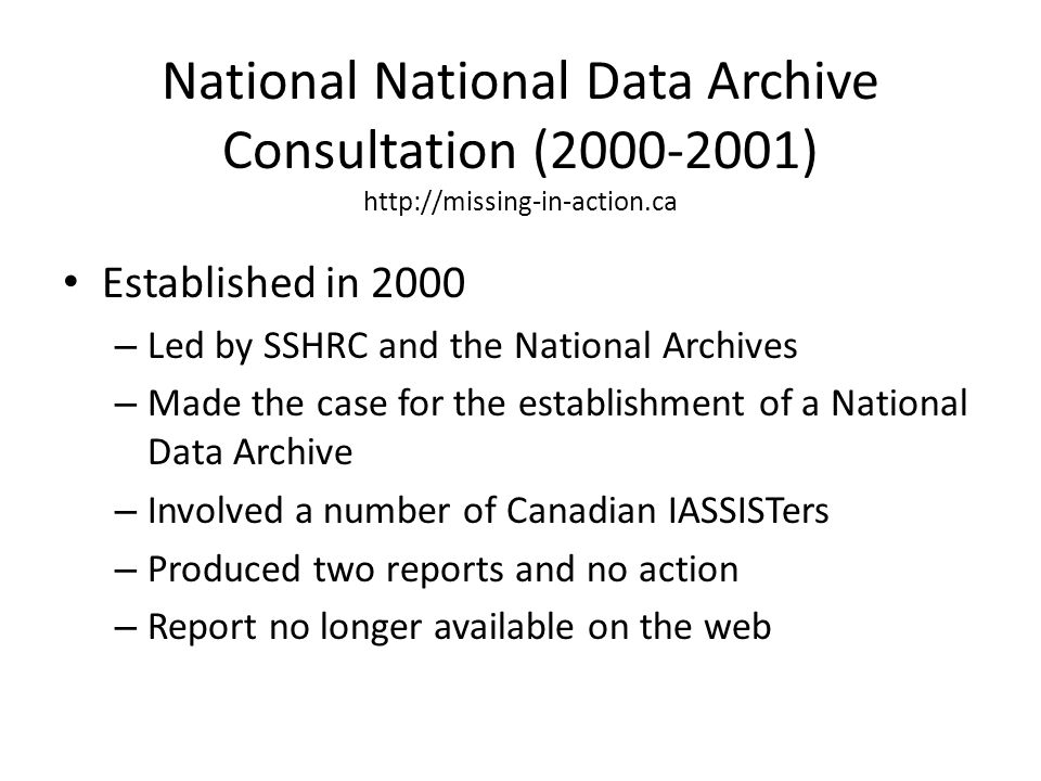 National National Data Archive Consultation (2000-2001) http://missing-in-action.ca Established in 2000 – Led by SSHRC and the National Archives – Mad
