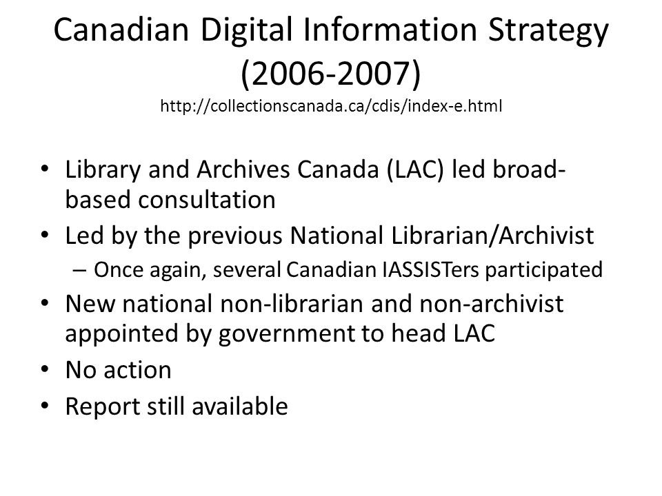 Canadian Digital Information Strategy (2006-2007) http://collectionscanada.ca/cdis/index-e.html Library and Archives Canada (LAC) led broad- based con