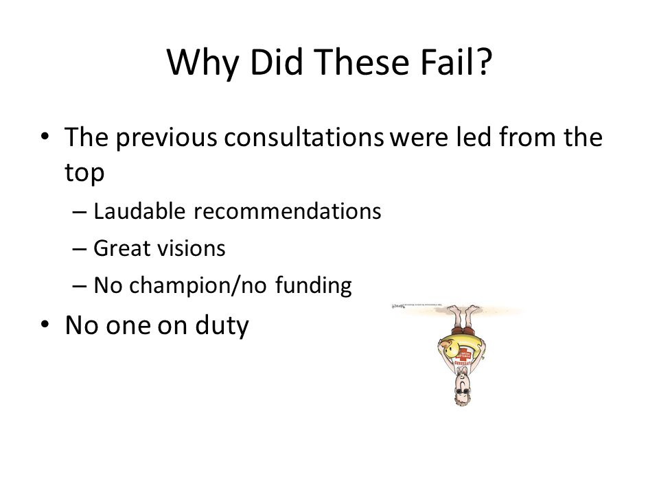 Why Did These Fail? The previous consultations were led from the top – Laudable recommendations – Great visions – No champion/no funding No one on dut