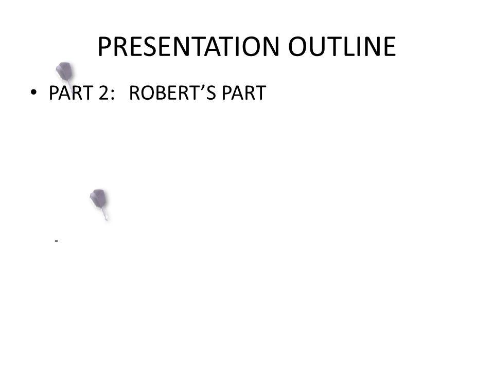 PRESENTATION OUTLINE PART 2:ROBERT'S PART -