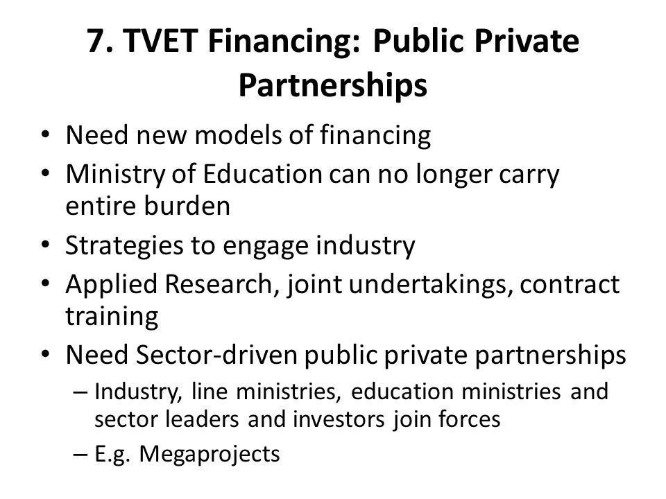 7. TVET Financing: Public Private Partnerships Need new models of financing Ministry of Education can no longer carry entire burden Strategies to enga