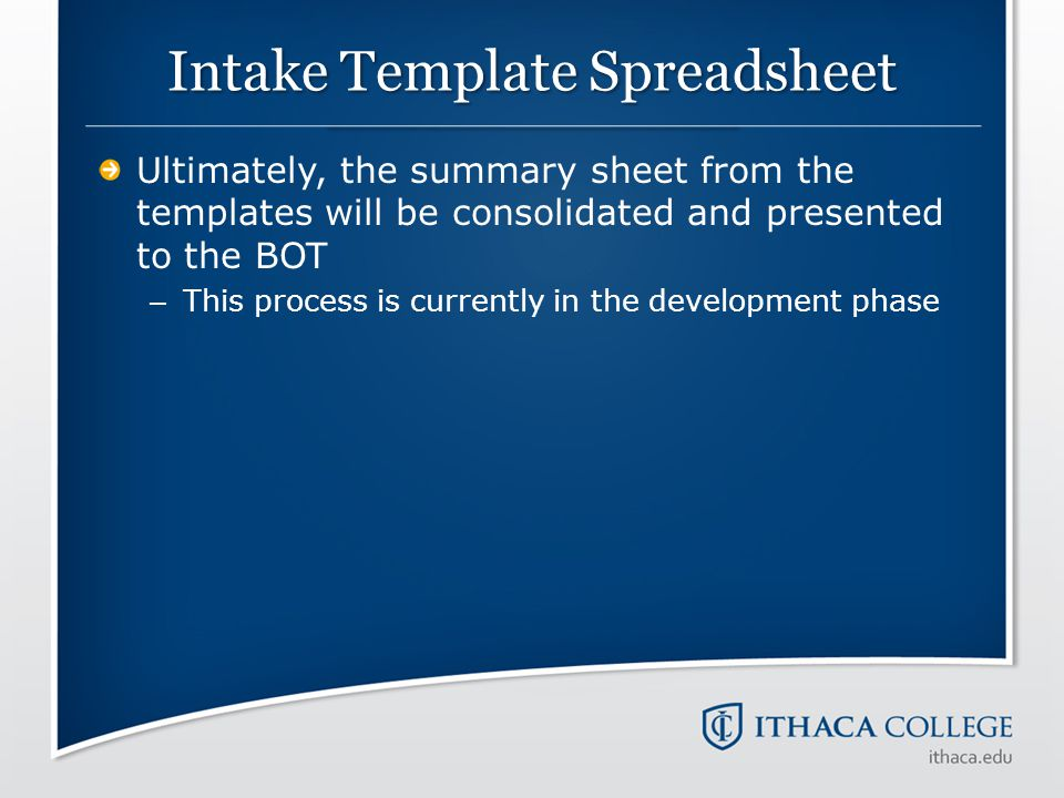Intake Template Spreadsheet Ultimately, the summary sheet from the templates will be consolidated and presented to the BOT – This process is currently