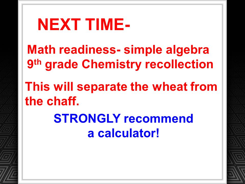 NEXT TIME- Math readiness- simple algebra 9 th grade Chemistry recollection This will separate the wheat from the chaff.