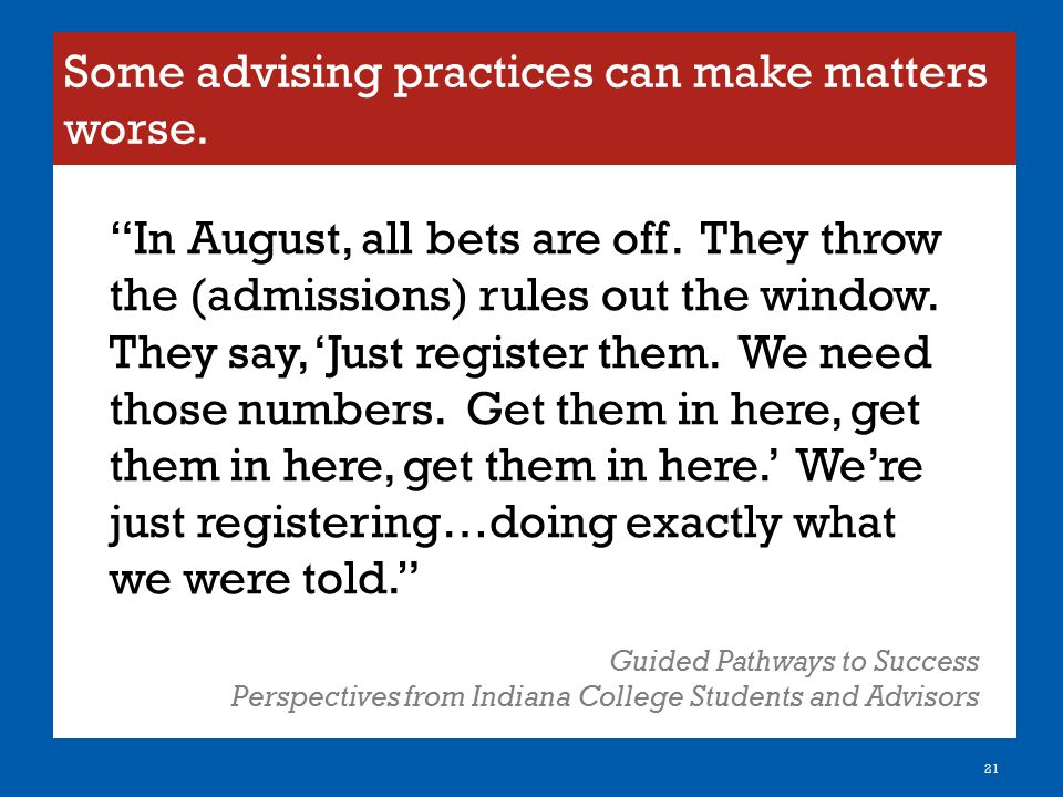 """Some advising practices can make matters worse. 21 """"In August, all bets are off. They throw the (admissions) rules out the window. They say, 'Just reg"""