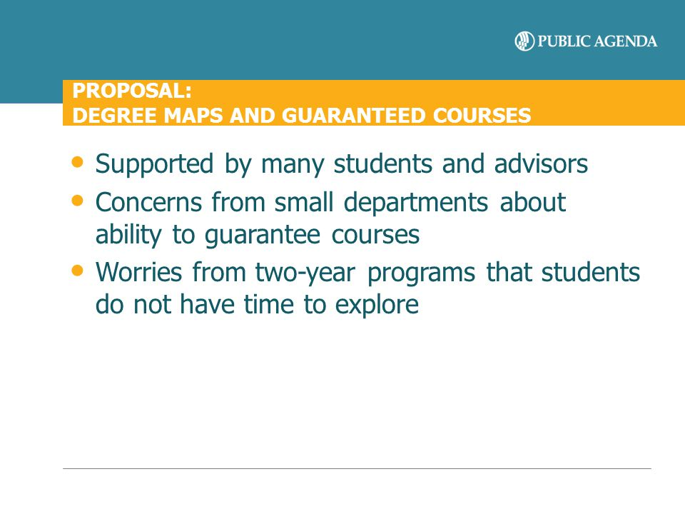 PROPOSAL: DEGREE MAPS AND GUARANTEED COURSES Supported by many students and advisors Concerns from small departments about ability to guarantee course