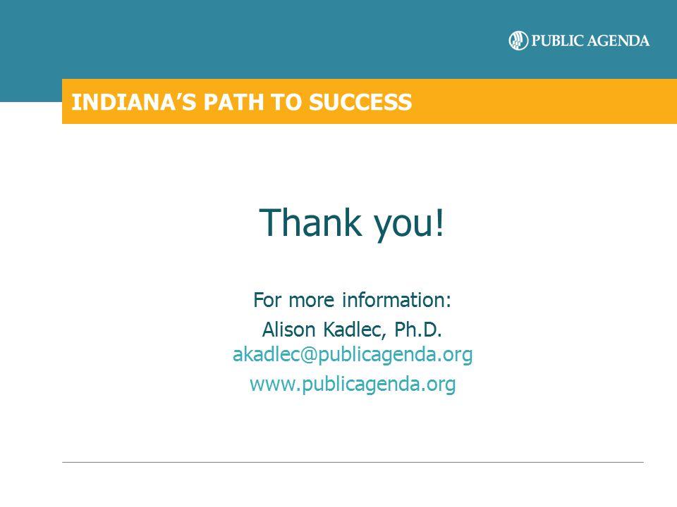 INDIANA'S PATH TO SUCCESS Thank you! For more information: Alison Kadlec, Ph.D. akadlec@publicagenda.org www.publicagenda.org