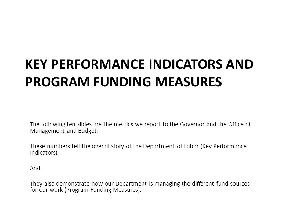 KEY PERFORMANCE INDICATORS AND PROGRAM FUNDING MEASURES The following ten slides are the metrics we report to the Governor and the Office of Management and Budget.