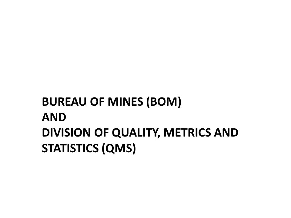 BUREAU OF MINES (BOM) AND DIVISION OF QUALITY, METRICS AND STATISTICS (QMS)