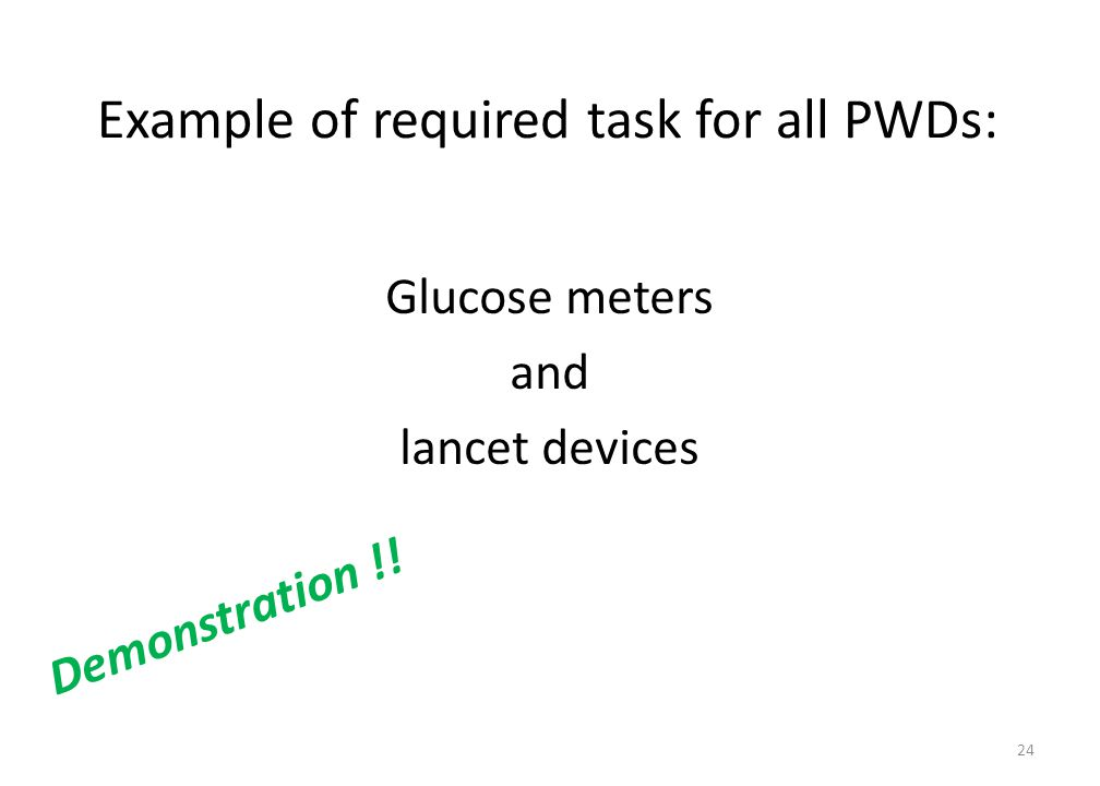 Example of required task for all PWDs: Glucose meters and lancet devices Demonstration !! 24