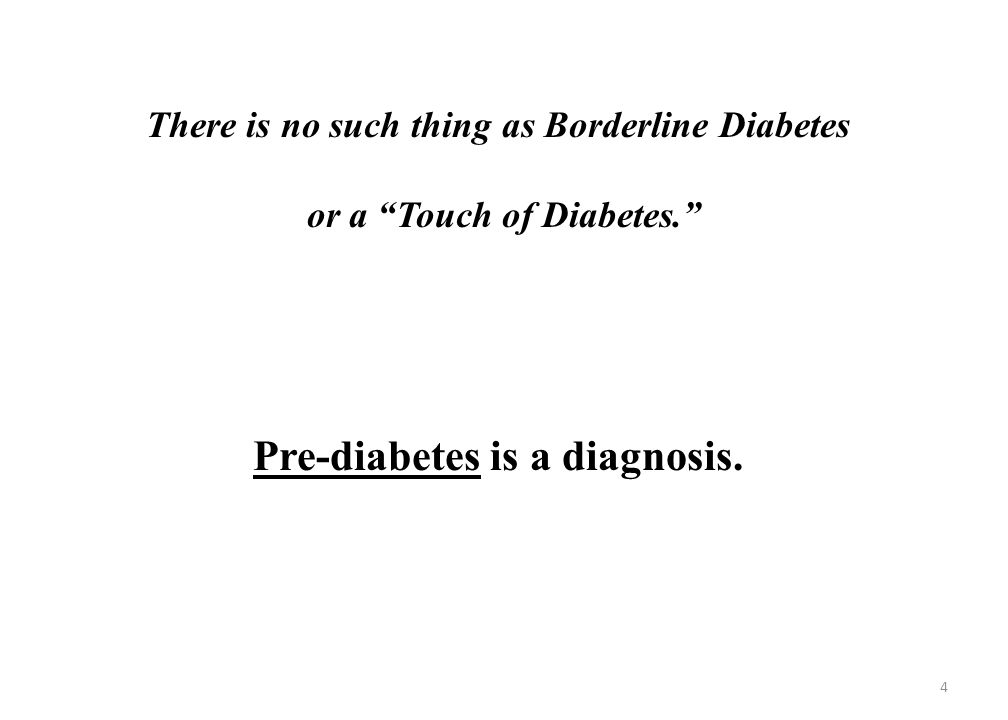There is no such thing as Borderline Diabetes or a Touch of Diabetes. Pre-diabetes is a diagnosis.