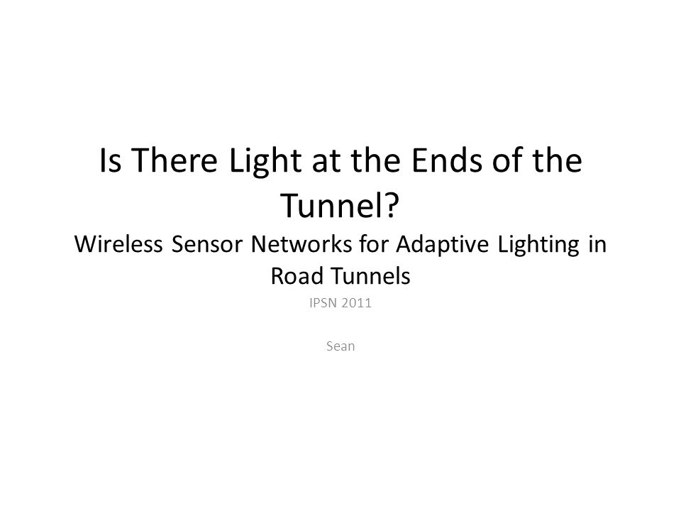Is There Light at the Ends of the Tunnel? Wireless Sensor Networks for Adaptive Lighting in Road Tunnels IPSN 2011 Sean