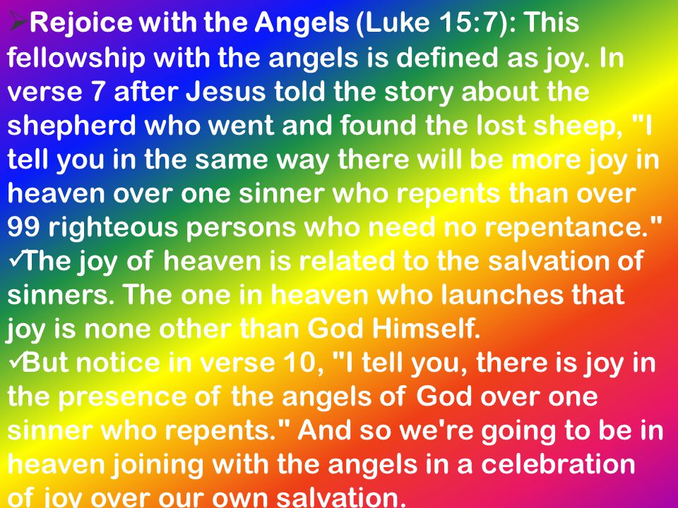  Rejoice with the Angels (Luke 15:7): This fellowship with the angels is defined as joy. In verse 7 after Jesus told the story about the shepherd who