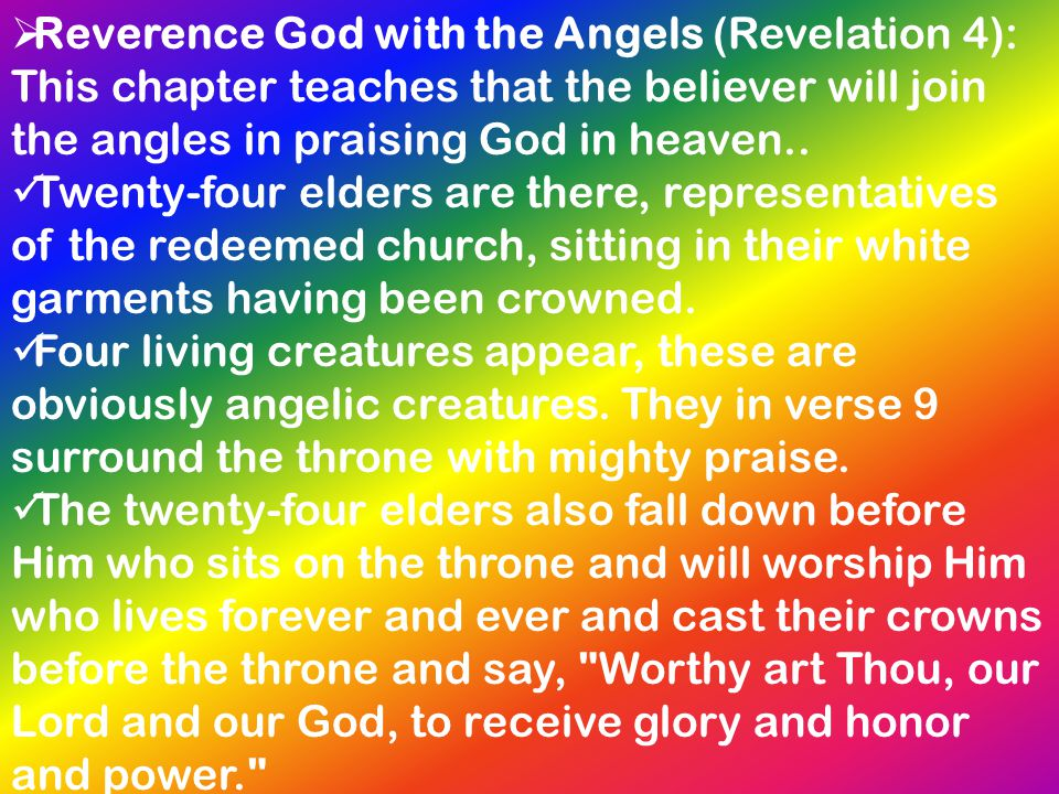  Reverence God with the Angels (Revelation 4): This chapter teaches that the believer will join the angles in praising God in heaven.. Twenty-four el