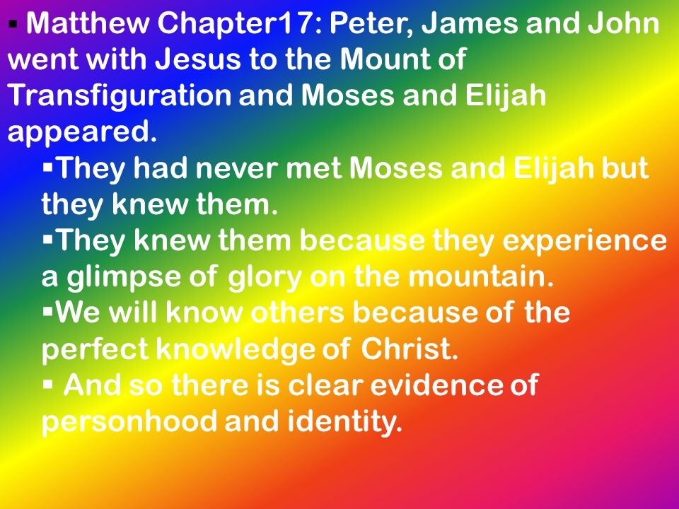  Matthew Chapter17: Peter, James and John went with Jesus to the Mount of Transfiguration and Moses and Elijah appeared.  They had never met Moses a