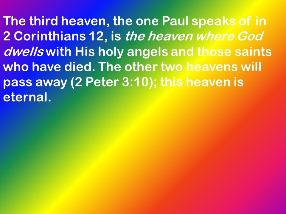 The third heaven, the one Paul speaks of in 2 Corinthians 12, is the heaven where God dwells with His holy angels and those saints who have died. The