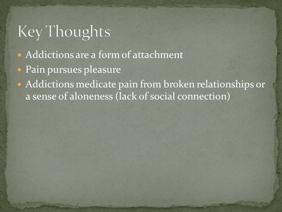 Addictions are a form of attachment Pain pursues pleasure Addictions medicate pain from broken relationships or a sense of aloneness (lack of social connection)
