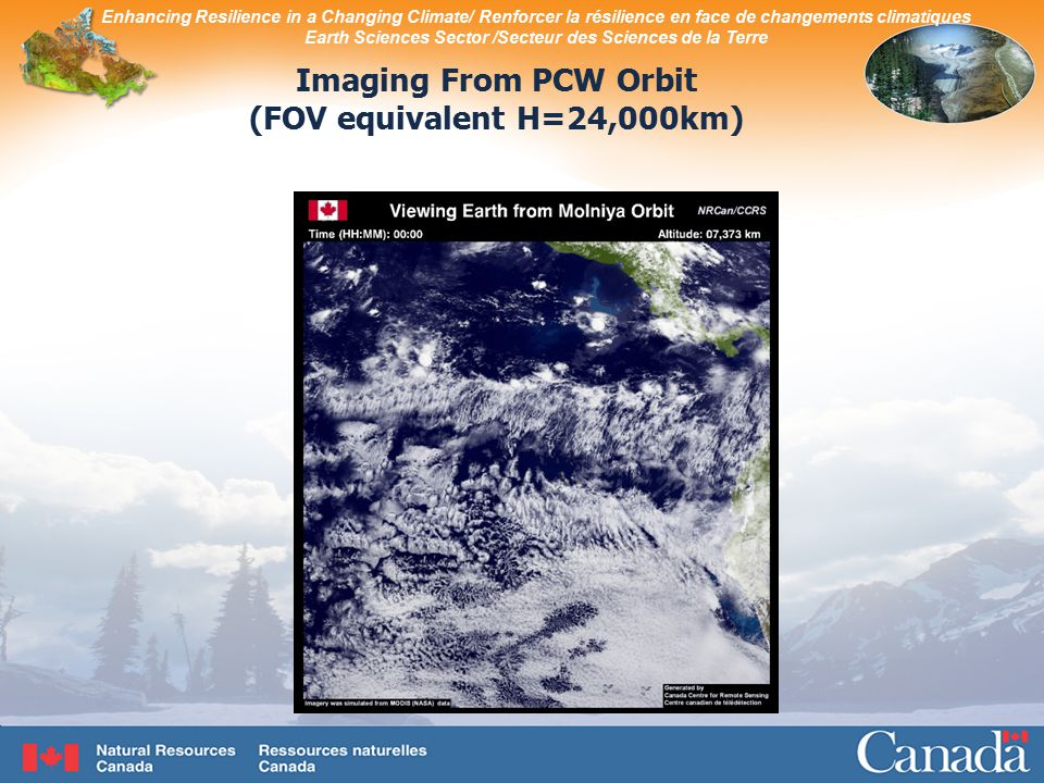 Enhancing Resilience in a Changing Climate/ Renforcer la résilience en face de changements climatiques Earth Sciences Sector /Secteur des Sciences de la Terre Imaging From PCW Orbit (FOV equivalent H=24,000km)
