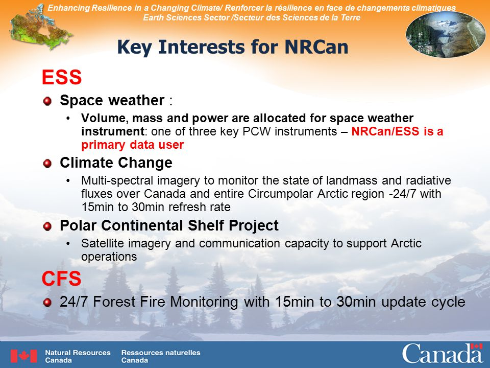 Enhancing Resilience in a Changing Climate/ Renforcer la résilience en face de changements climatiques Earth Sciences Sector /Secteur des Sciences de la Terre Key Interests for NRCan ESS Space weather : Volume, mass and power are allocated for space weather instrument: one of three key PCW instruments – NRCan/ESS is a primary data user Climate Change Multi-spectral imagery to monitor the state of landmass and radiative fluxes over Canada and entire Circumpolar Arctic region -24/7 with 15min to 30min refresh rate Polar Continental Shelf Project Satellite imagery and communication capacity to support Arctic operations CFS 24/7 Forest Fire Monitoring with 15min to 30min update cycle