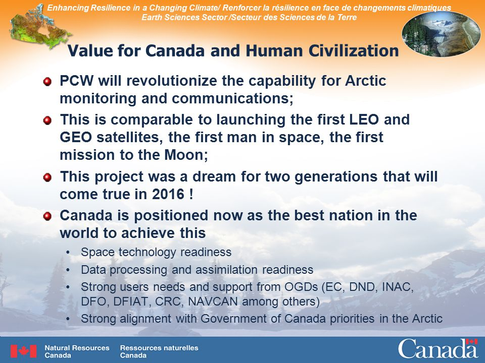 Enhancing Resilience in a Changing Climate/ Renforcer la résilience en face de changements climatiques Earth Sciences Sector /Secteur des Sciences de la Terre Value for Canada and Human Civilization PCW will revolutionize the capability for Arctic monitoring and communications; This is comparable to launching the first LEO and GEO satellites, the first man in space, the first mission to the Moon; This project was a dream for two generations that will come true in 2016 .