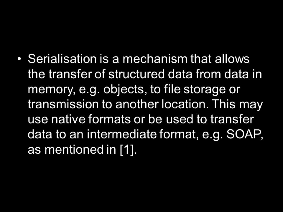Serialisation is a mechanism that allows the transfer of structured data from data in memory, e.g.