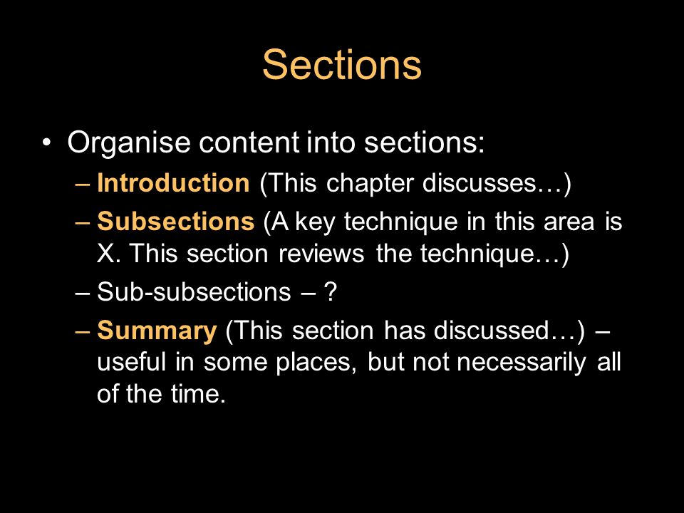 Sections Organise content into sections: –Introduction (This chapter discusses…) –Subsections (A key technique in this area is X.