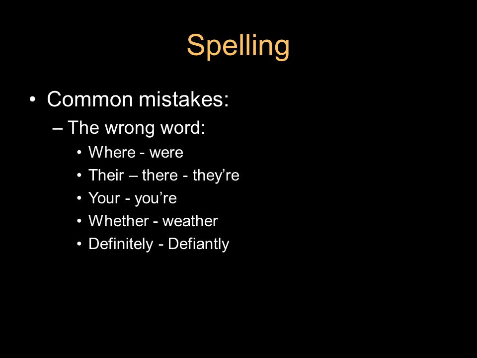 Spelling Common mistakes: –The wrong word: Where - were Their – there - they're Your - you're Whether - weather Definitely - Defiantly