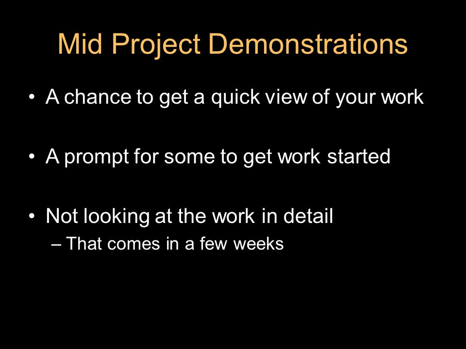 Mid Project Demonstrations A chance to get a quick view of your work A prompt for some to get work started Not looking at the work in detail –That comes in a few weeks