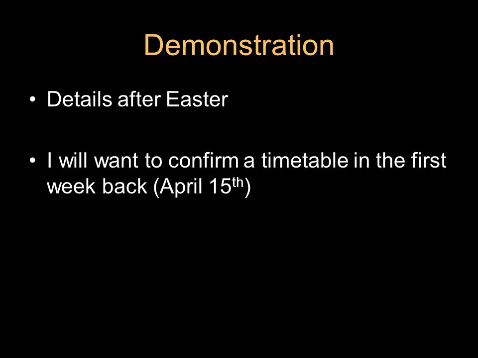 Demonstration Details after Easter I will want to confirm a timetable in the first week back (April 15 th )