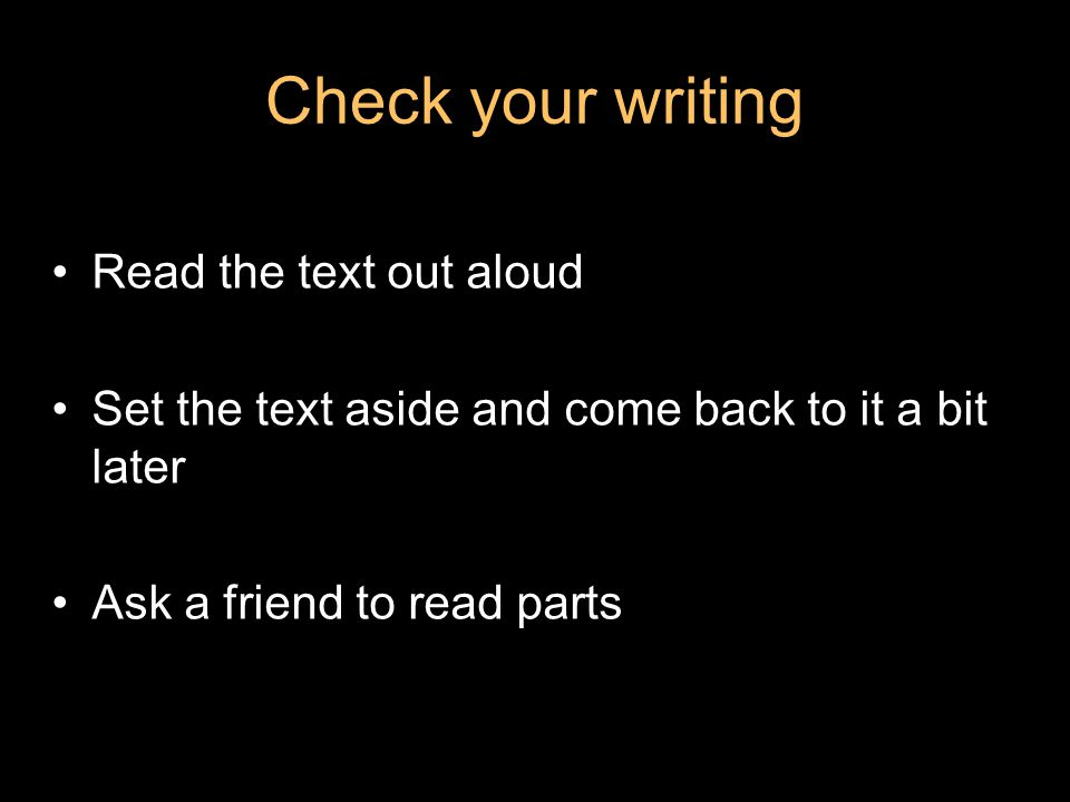 Check your writing Read the text out aloud Set the text aside and come back to it a bit later Ask a friend to read parts