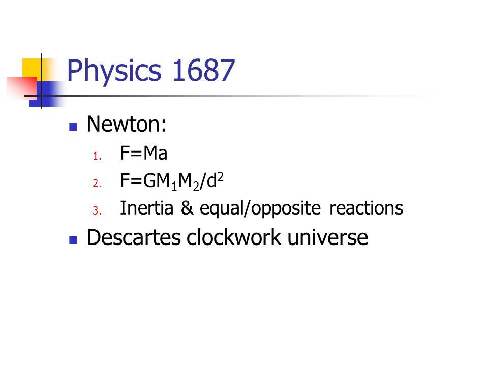 Physics 1687 Newton: 1. F=Ma 2. F=GM 1 M 2 /d 2 3. Inertia & equal/opposite reactions Descartes clockwork universe